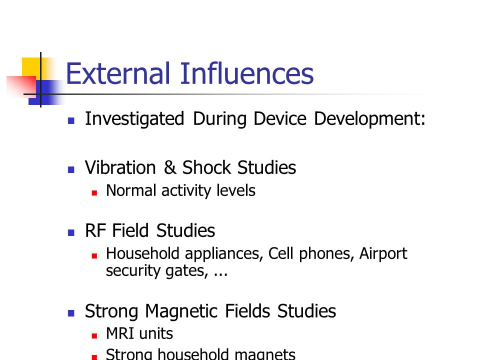 External Influences Investigated During Device Development: Vibration & Shock Studies Normal activity levels RF Field Studies Household appliances, Cell phones, Airport security gates,...