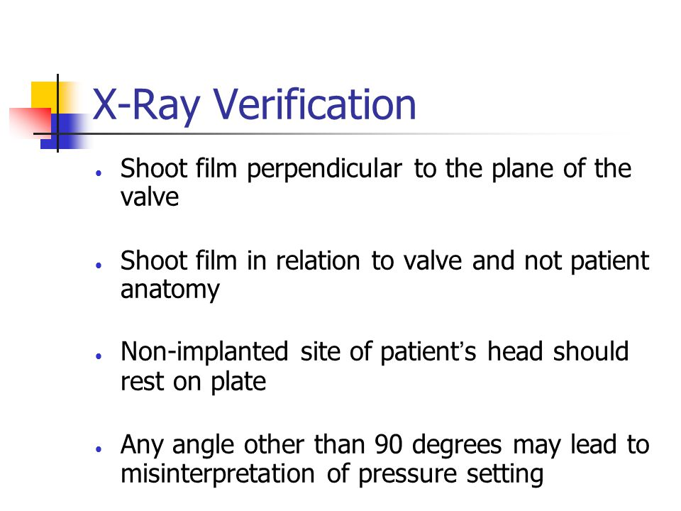 X-Ray Verification  Shoot film perpendicular to the plane of the valve  Shoot film in relation to valve and not patient anatomy  Non-implanted site of patient's head should rest on plate  Any angle other than 90 degrees may lead to misinterpretation of pressure setting