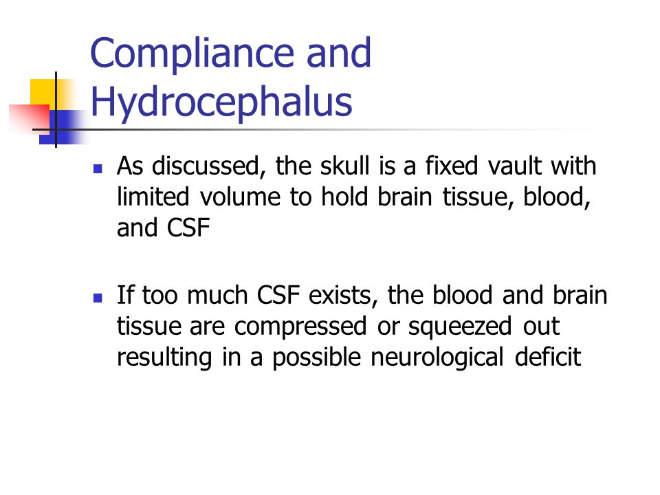 Compliance and Hydrocephalus As discussed, the skull is a fixed vault with limited volume to hold brain tissue, blood, and CSF If too much CSF exists, the blood and brain tissue are compressed or squeezed out resulting in a possible neurological deficit