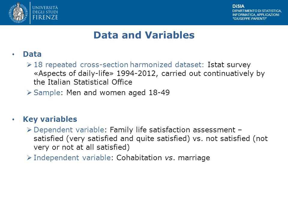 DiSIA DIPARTIMENTO DI STATISTICA, INFORMATICA, APPLICAZIONI GIUSEPPE PARENTI Data and Variables Data  18 repeated cross-section harmonized dataset: Istat survey «Aspects of daily-life» 1994-2012, carried out continuatively by the Italian Statistical Office  Sample: Men and women aged 18-49 Key variables  Dependent variable: Family life satisfaction assessment – satisfied (very satisfied and quite satisfied) vs.