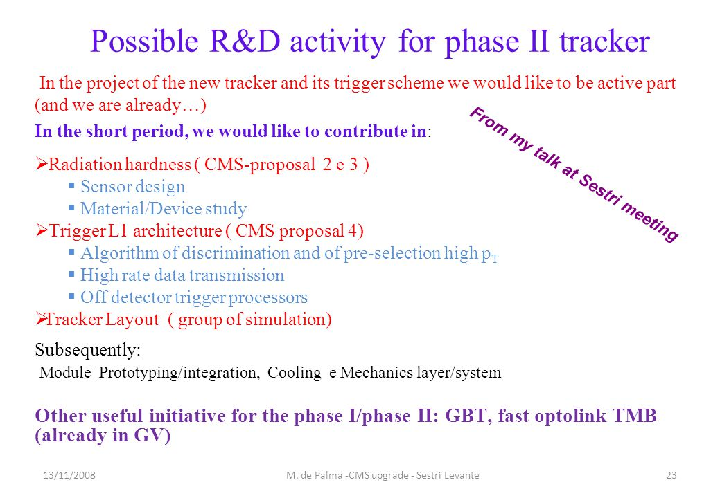 Possible R&D activity for phase II tracker In the project of the new tracker and its trigger scheme we would like to be active part (and we are already…) In the short period, we would like to contribute in:  Radiation hardness ( CMS-proposal 2 e 3 )  Sensor design  Material/Device study  Trigger L1 architecture ( CMS proposal 4)  Algorithm of discrimination and of pre-selection high p T  High rate data transmission  Off detector trigger processors  Tracker Layout ( group of simulation) Subsequently: Module Prototyping/integration, Cooling e Mechanics layer/system Other useful initiative for the phase I/phase II: GBT, fast optolink TMB (already in GV) 13/11/200823M.