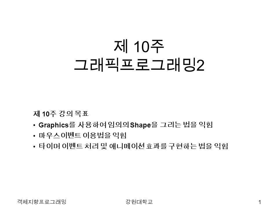 제 10 주 그래픽프로그래밍 2 제 10 주 강의 목표 Graphics 를 사용하여 임의의 Shape 을 그리는 법을 익힘 마우스이벤트 이용법을 익힘 타이머 이벤트 처리 및 애니메이션 효과를 구현하는 법을 익힘 객체지향프로그래밍강원대학교 1