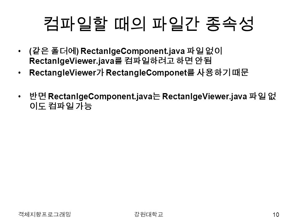 객체지향프로그래밍강원대학교 컴파일할 때의 파일간 종속성 ( 같은 폴더에 ) RectanlgeComponent.java 파일 없이 RectanlgeViewer.java 를 컴파일하려고 하면 안됨 RectangleViewer 가 RectangleComponet 를 사용하기 때문 반면 RectanlgeComponent.java 는 RectanlgeViewer.java 파일 없 이도 컴파일 가능 10