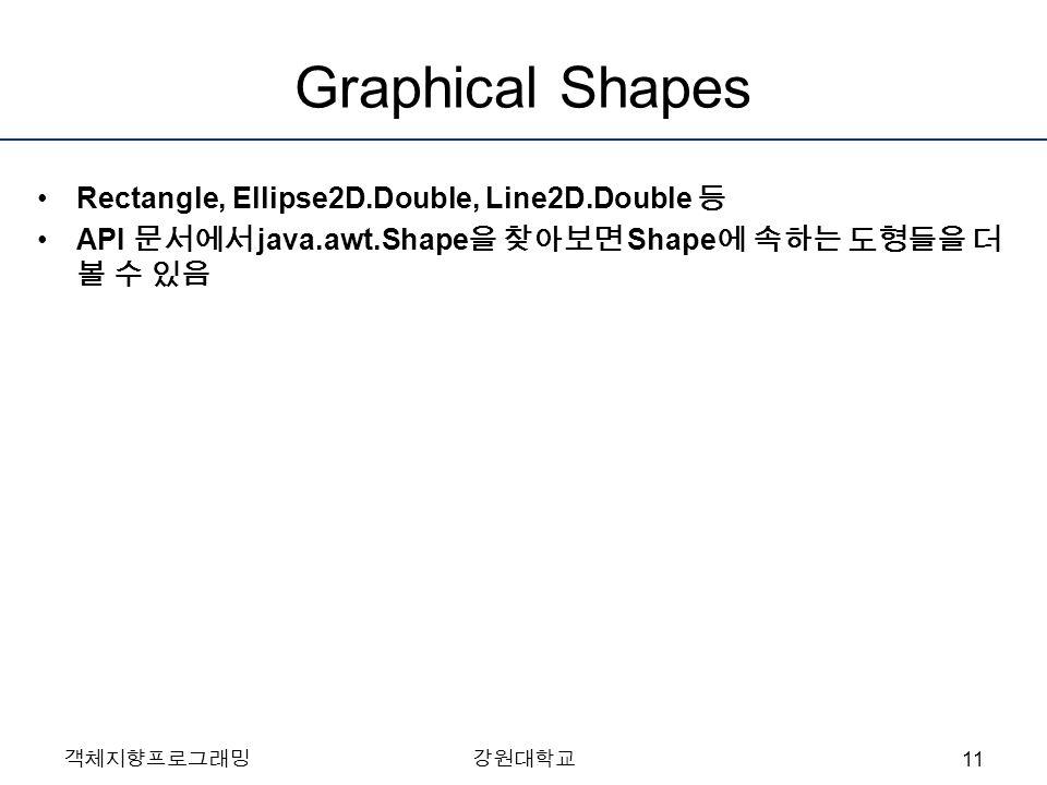 객체지향프로그래밍강원대학교 Graphical Shapes Rectangle, Ellipse2D.Double, Line2D.Double 등 API 문서에서 java.awt.Shape 을 찾아보면 Shape 에 속하는 도형들을 더 볼 수 있음 11