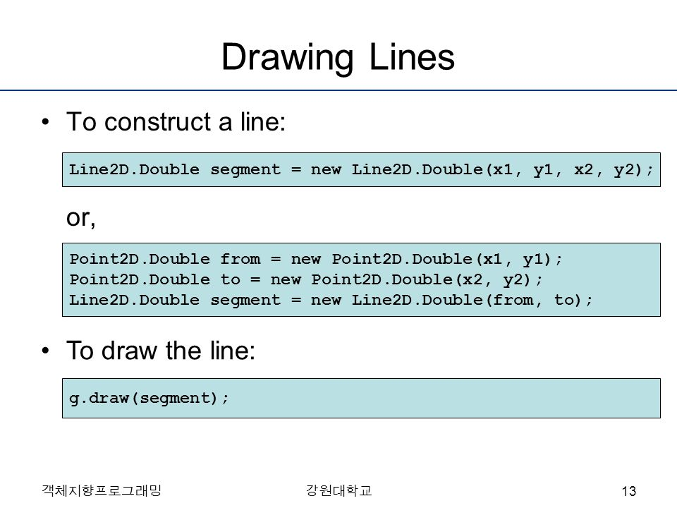 객체지향프로그래밍강원대학교 Drawing Lines To construct a line: or, Line2D.Double segment = new Line2D.Double(x1, y1, x2, y2); Point2D.Double from = new Point2D.Double(x1, y1); Point2D.Double to = new Point2D.Double(x2, y2); Line2D.Double segment = new Line2D.Double(from, to); To draw the line: g.draw(segment); 13