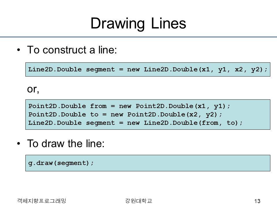객체지향프로그래밍강원대학교 Drawing Lines To construct a line: or, Line2D.Double segment = new Line2D.Double(x1, y1, x2, y2); Point2D.Double from = new Point2D.Dou