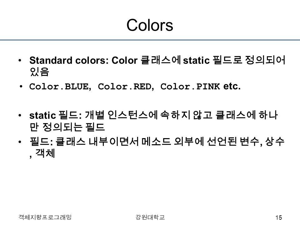 객체지향프로그래밍강원대학교 Colors Standard colors: Color 클래스에 static 필드로 정의되어 있음 Color.BLUE, Color.RED, Color.PINK etc.