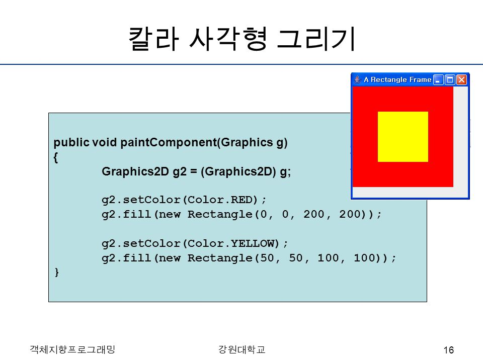 객체지향프로그래밍강원대학교 칼라 사각형 그리기 public void paintComponent(Graphics g) { Graphics2D g2 = (Graphics2D) g; g2.setColor(Color.RED); g2.fill(new Rectangle(0, 0,
