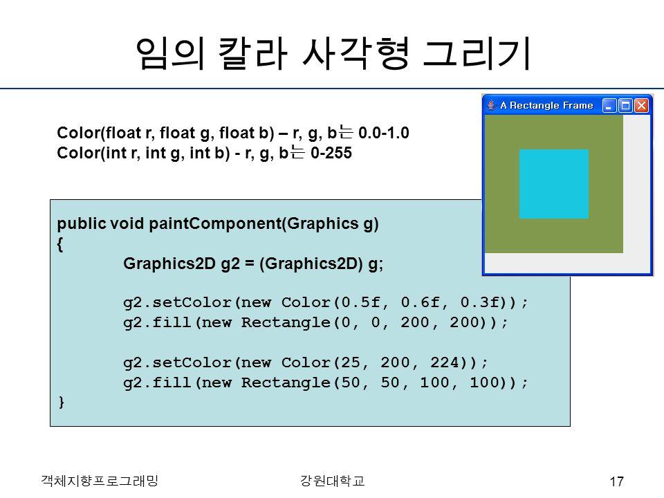 객체지향프로그래밍강원대학교 임의 칼라 사각형 그리기 public void paintComponent(Graphics g) { Graphics2D g2 = (Graphics2D) g; g2.setColor(new Color(0.5f, 0.6f, 0.3f)); g2.fil