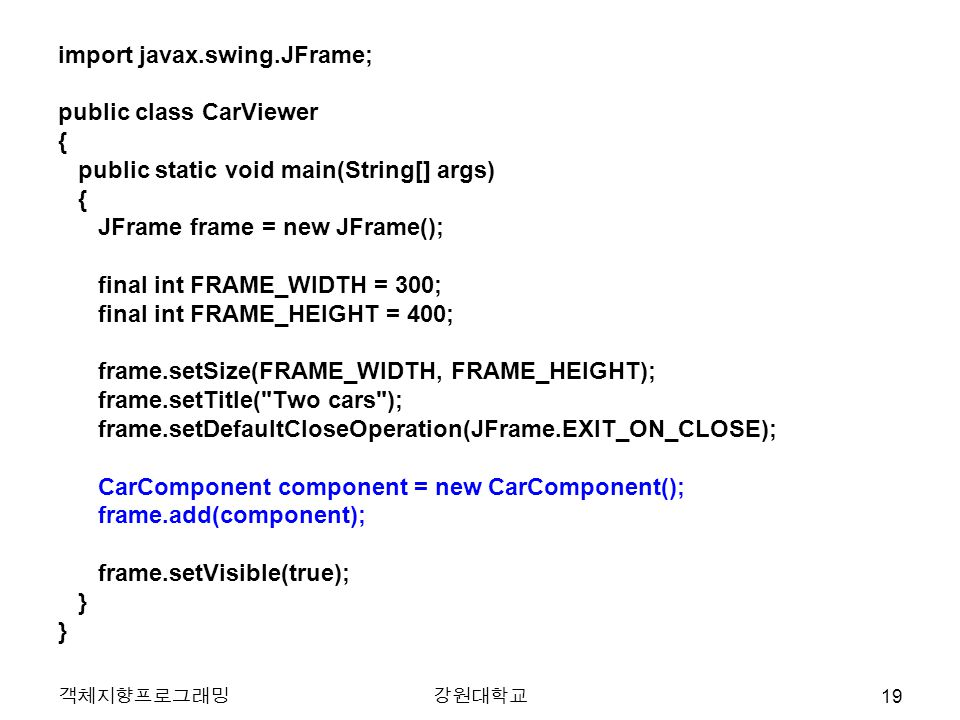 객체지향프로그래밍강원대학교 import javax.swing.JFrame; public class CarViewer { public static void main(String[] args) { JFrame frame = new JFrame(); final int FRAME_WIDTH = 300; final int FRAME_HEIGHT = 400; frame.setSize(FRAME_WIDTH, FRAME_HEIGHT); frame.setTitle( Two cars ); frame.setDefaultCloseOperation(JFrame.EXIT_ON_CLOSE); CarComponent component = new CarComponent(); frame.add(component); frame.setVisible(true); } 19