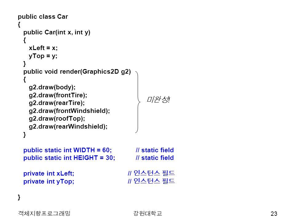 객체지향프로그래밍강원대학교 public class Car { public Car(int x, int y) { xLeft = x; yTop = y; } public void render(Graphics2D g2) { g2.draw(body); g2.draw(frontTi