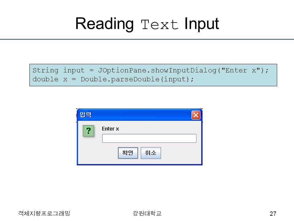 객체지향프로그래밍강원대학교 Reading Text Input String input = JOptionPane.showInputDialog( Enter x ); double x = Double.parseDouble(input); 27