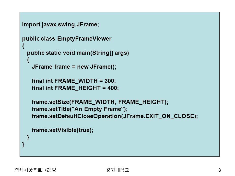 객체지향프로그래밍강원대학교 import javax.swing.JFrame; public class EmptyFrameViewer { public static void main(String[] args) { JFrame frame = new JFrame(); final