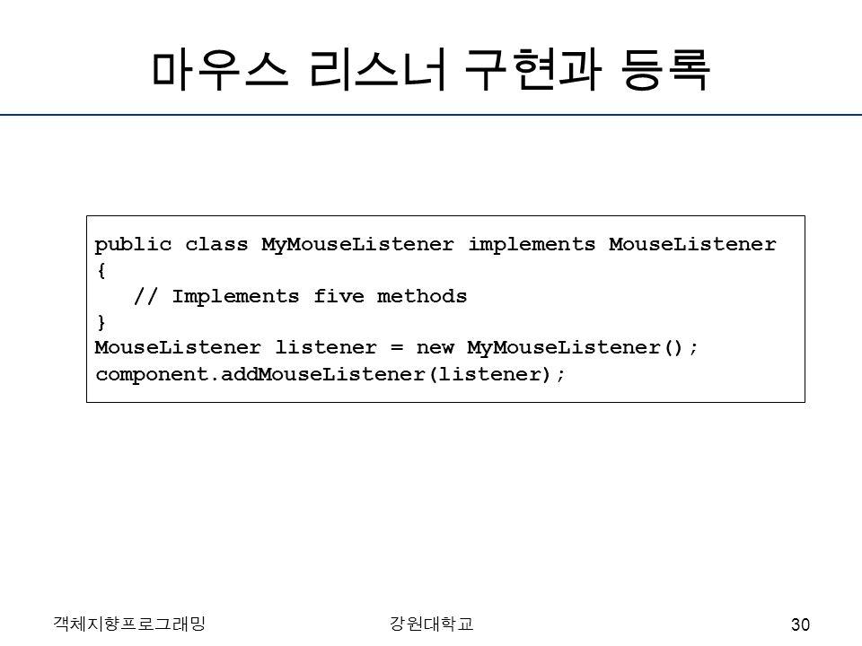 객체지향프로그래밍강원대학교 마우스 리스너 구현과 등록 public class MyMouseListener implements MouseListener { // Implements five methods } MouseListener listener = new MyMouseListener(); component.addMouseListener(listener); 30