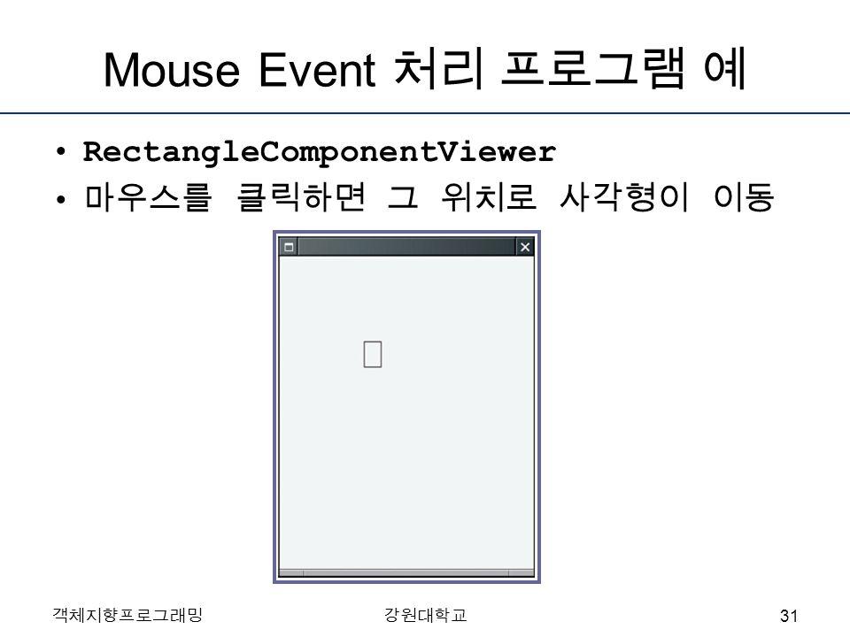 객체지향프로그래밍강원대학교 Mouse Event 처리 프로그램 예 RectangleComponentViewer 마우스를 클릭하면 그 위치로 사각형이 이동 31