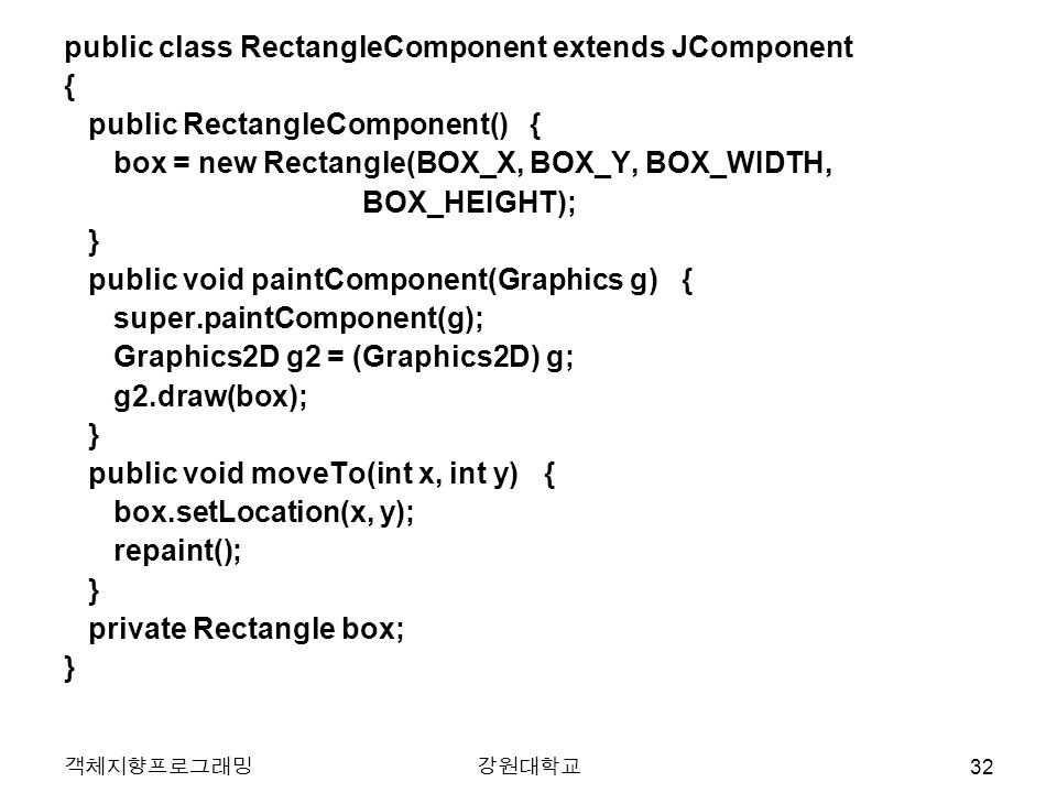 객체지향프로그래밍강원대학교 public class RectangleComponent extends JComponent { public RectangleComponent() { box = new Rectangle(BOX_X, BOX_Y, BOX_WIDTH, BOX_HEIGHT); } public void paintComponent(Graphics g) { super.paintComponent(g); Graphics2D g2 = (Graphics2D) g; g2.draw(box); } public void moveTo(int x, int y) { box.setLocation(x, y); repaint(); } private Rectangle box; } 32