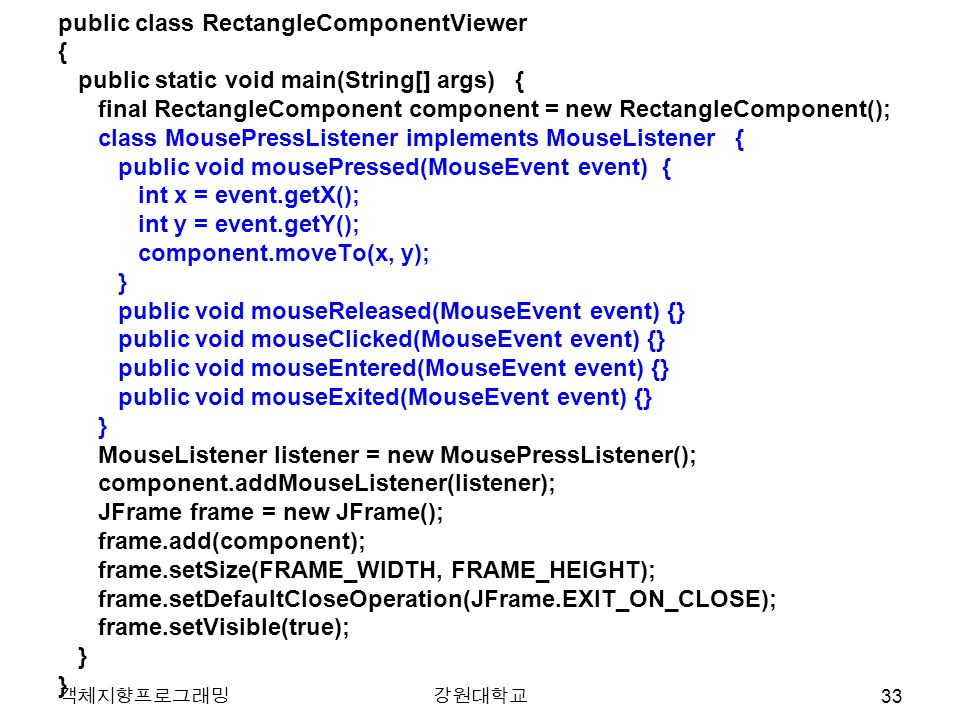 객체지향프로그래밍강원대학교 public class RectangleComponentViewer { public static void main(String[] args) { final RectangleComponent component = new RectangleComponent(); class MousePressListener implements MouseListener { public void mousePressed(MouseEvent event) { int x = event.getX(); int y = event.getY(); component.moveTo(x, y); } public void mouseReleased(MouseEvent event) {} public void mouseClicked(MouseEvent event) {} public void mouseEntered(MouseEvent event) {} public void mouseExited(MouseEvent event) {} } MouseListener listener = new MousePressListener(); component.addMouseListener(listener); JFrame frame = new JFrame(); frame.add(component); frame.setSize(FRAME_WIDTH, FRAME_HEIGHT); frame.setDefaultCloseOperation(JFrame.EXIT_ON_CLOSE); frame.setVisible(true); } 33
