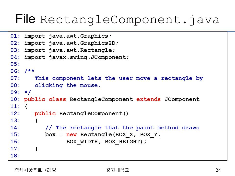 객체지향프로그래밍강원대학교 File RectangleComponent.java 01: import java.awt.Graphics; 02: import java.awt.Graphics2D; 03: import java.awt.Rectangle; 04: import javax.swing.JComponent; 05: 06: /** 07: This component lets the user move a rectangle by 08: clicking the mouse.