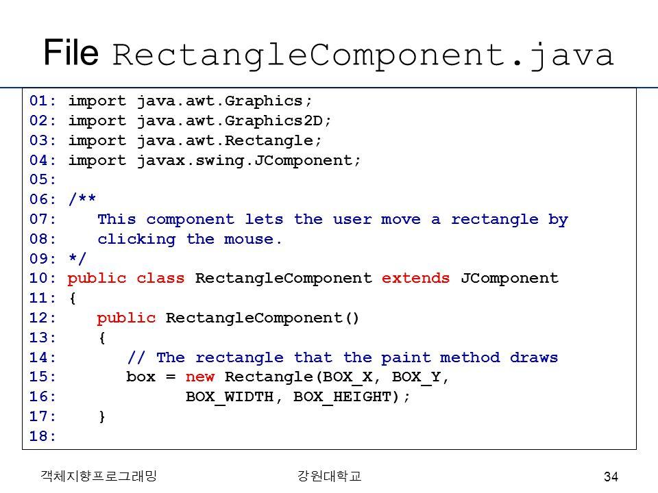 객체지향프로그래밍강원대학교 File RectangleComponent.java 01: import java.awt.Graphics; 02: import java.awt.Graphics2D; 03: import java.awt.Rectangle; 04: import ja