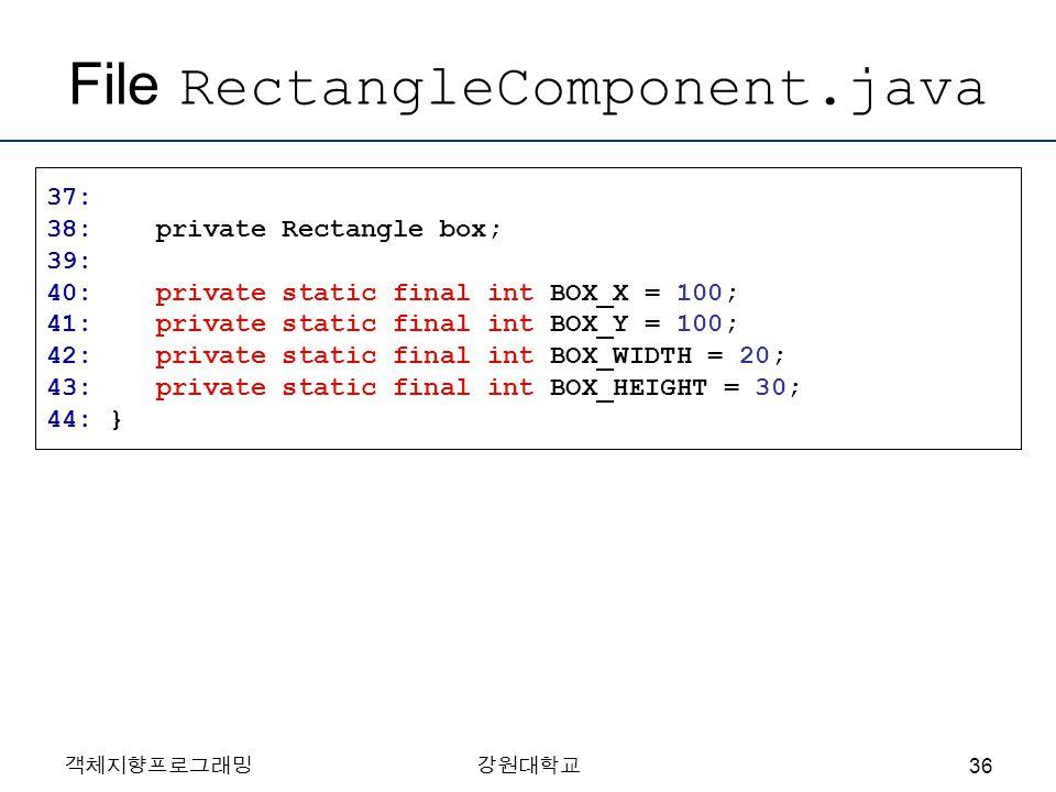 객체지향프로그래밍강원대학교 File RectangleComponent.java 37: 38: private Rectangle box; 39: 40: private static final int BOX_X = 100; 41: private static final int