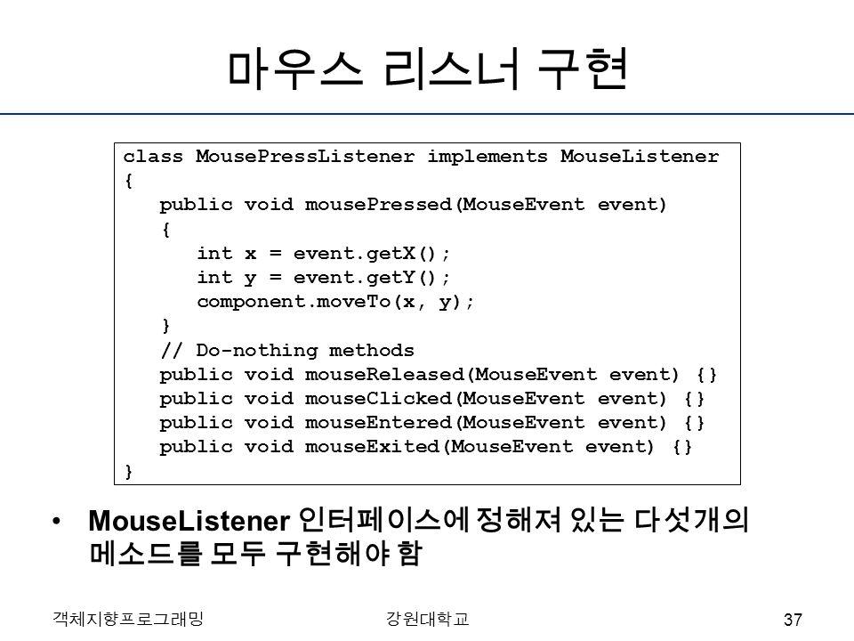 객체지향프로그래밍강원대학교 마우스 리스너 구현 class MousePressListener implements MouseListener { public void mousePressed(MouseEvent event) { int x = event.getX(); int y