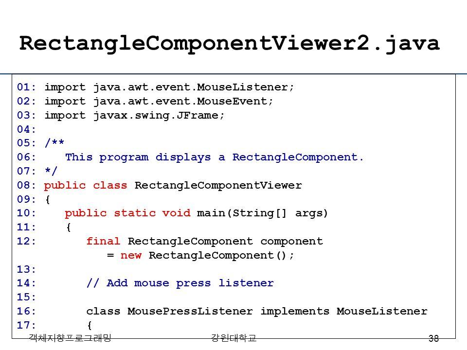객체지향프로그래밍강원대학교 RectangleComponentViewer2.java 01: import java.awt.event.MouseListener; 02: import java.awt.event.MouseEvent; 03: import javax.swing.JF