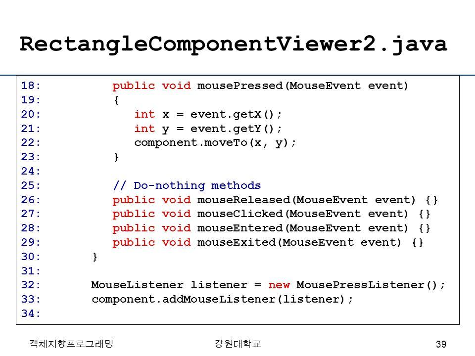 객체지향프로그래밍강원대학교 RectangleComponentViewer2.java 18: public void mousePressed(MouseEvent event) 19: { 20: int x = event.getX(); 21: int y = event.getY();