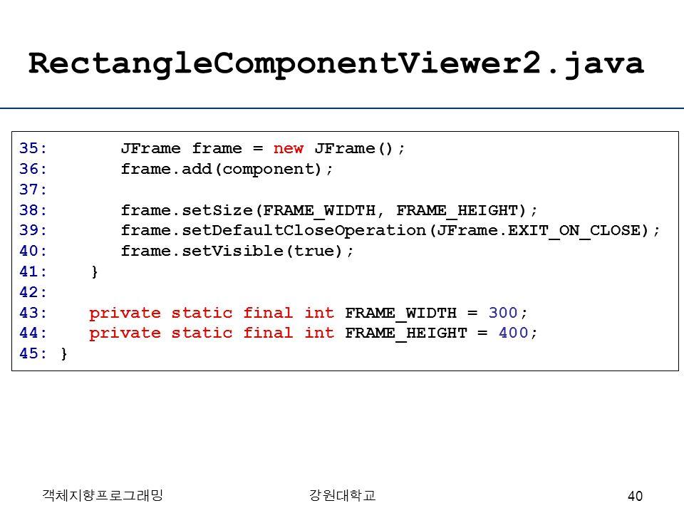 객체지향프로그래밍강원대학교 RectangleComponentViewer2.java 35: JFrame frame = new JFrame(); 36: frame.add(component); 37: 38: frame.setSize(FRAME_WIDTH, FRAME_HEIG