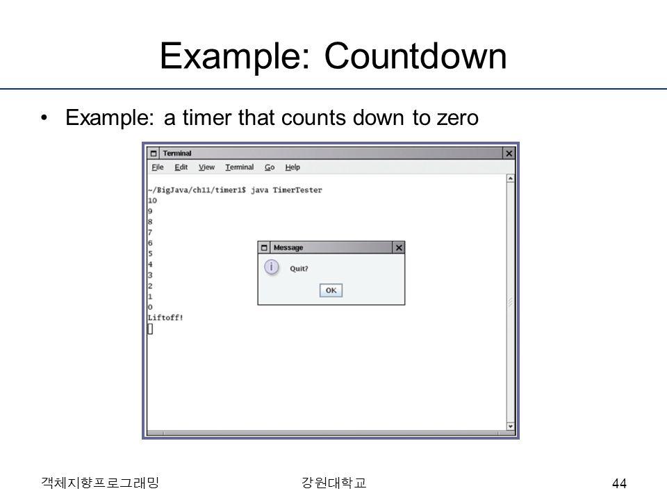 Example: Countdown Example: a timer that counts down to zero 객체지향프로그래밍강원대학교 44