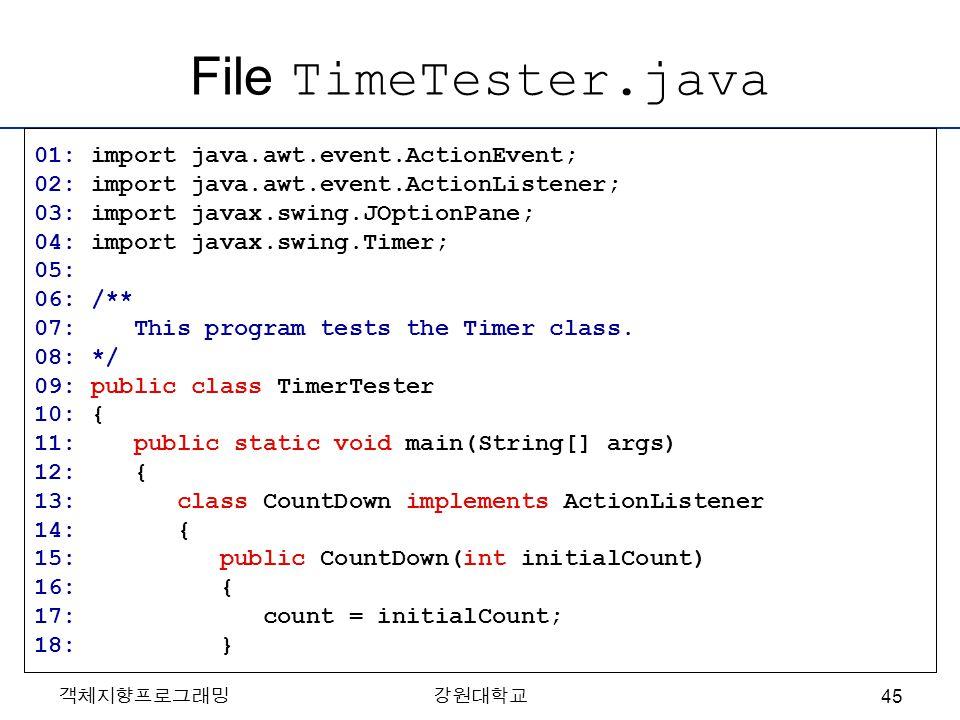 File TimeTester.java 01: import java.awt.event.ActionEvent; 02: import java.awt.event.ActionListener; 03: import javax.swing.JOptionPane; 04: import j