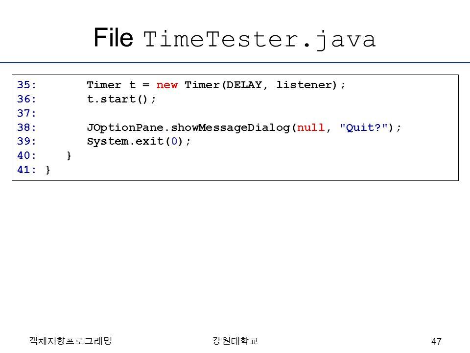 File TimeTester.java 35: Timer t = new Timer(DELAY, listener); 36: t.start(); 37: 38: JOptionPane.showMessageDialog(null, Quit? ); 39: System.exit(0); 40: } 41: } 객체지향프로그래밍강원대학교 47