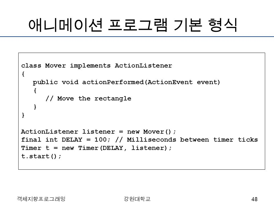 객체지향프로그래밍강원대학교 애니메이션 프로그램 기본 형식 class Mover implements ActionListener { public void actionPerformed(ActionEvent event) { // Move the rectangle } } ActionListener listener = new Mover(); final int DELAY = 100; // Milliseconds between timer ticks Timer t = new Timer(DELAY, listener); t.start(); 48