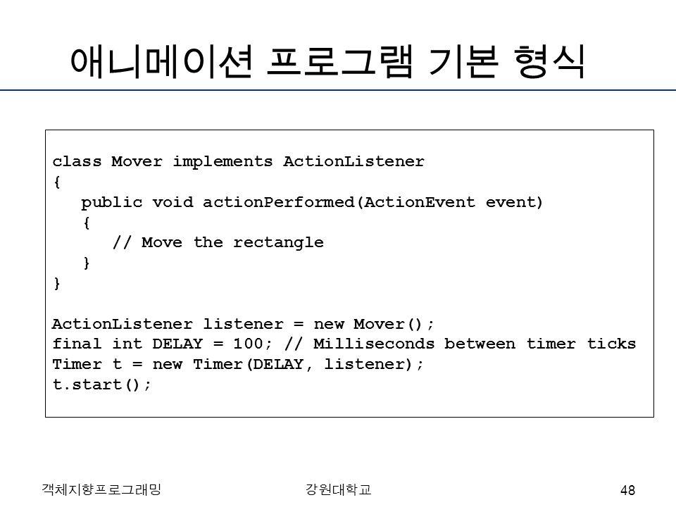 객체지향프로그래밍강원대학교 애니메이션 프로그램 기본 형식 class Mover implements ActionListener { public void actionPerformed(ActionEvent event) { // Move the rectangle } } Act