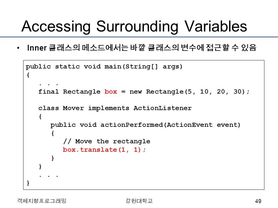 객체지향프로그래밍강원대학교 Accessing Surrounding Variables Inner 클래스의 메소드에서는 바깥 클래스의 변수에 접근할 수 있음 public static void main(String[] args) {...