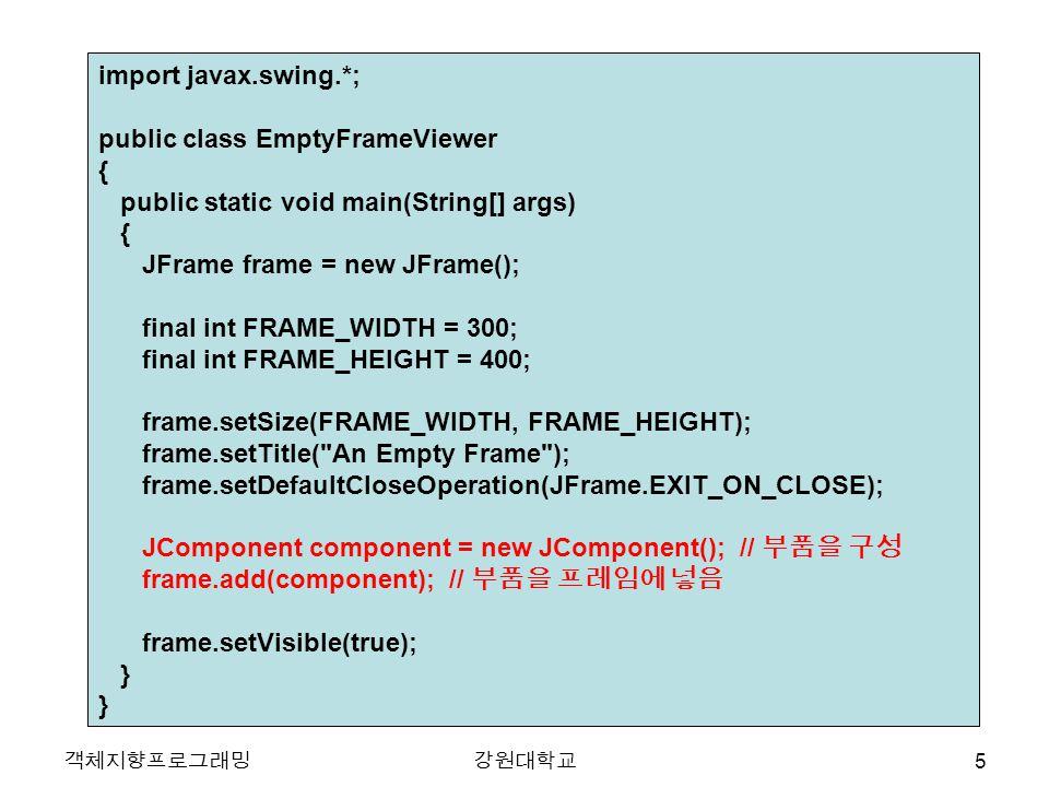 객체지향프로그래밍강원대학교 import javax.swing.*; public class EmptyFrameViewer { public static void main(String[] args) { JFrame frame = new JFrame(); final int F