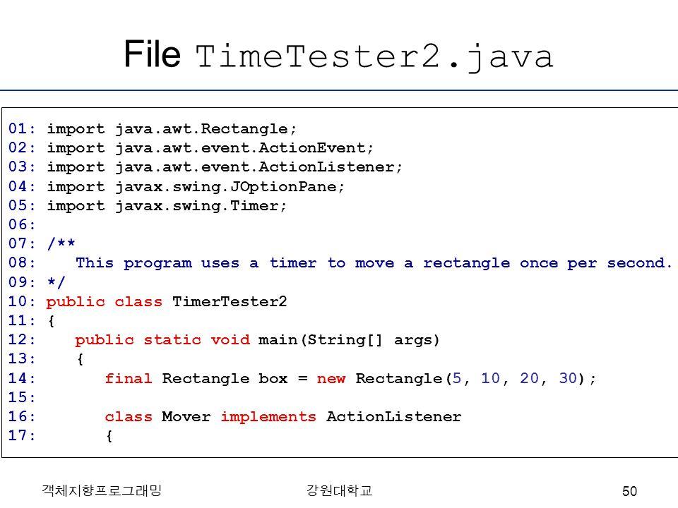 객체지향프로그래밍강원대학교 File TimeTester2.java 01: import java.awt.Rectangle; 02: import java.awt.event.ActionEvent; 03: import java.awt.event.ActionListener; 0
