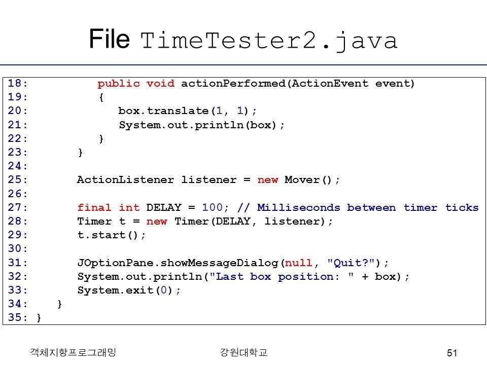 객체지향프로그래밍강원대학교 File TimeTester2.java 18: public void actionPerformed(ActionEvent event) 19: { 20: box.translate(1, 1); 21: System.out.println(box); 22: } 23: } 24: 25: ActionListener listener = new Mover(); 26: 27: final int DELAY = 100; // Milliseconds between timer ticks 28: Timer t = new Timer(DELAY, listener); 29: t.start(); 30: 31: JOptionPane.showMessageDialog(null, Quit? ); 32: System.out.println( Last box position: + box); 33: System.exit(0); 34: } 35: } 51