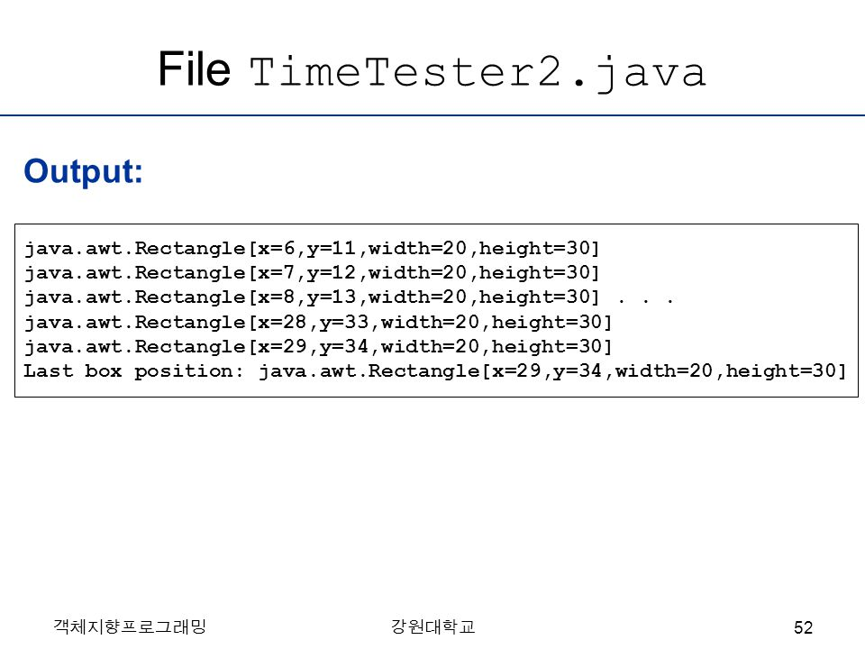객체지향프로그래밍강원대학교 File TimeTester2.java java.awt.Rectangle[x=6,y=11,width=20,height=30] java.awt.Rectangle[x=7,y=12,width=20,height=30] java.awt.Rectangle[x=8,y=13,width=20,height=30]...