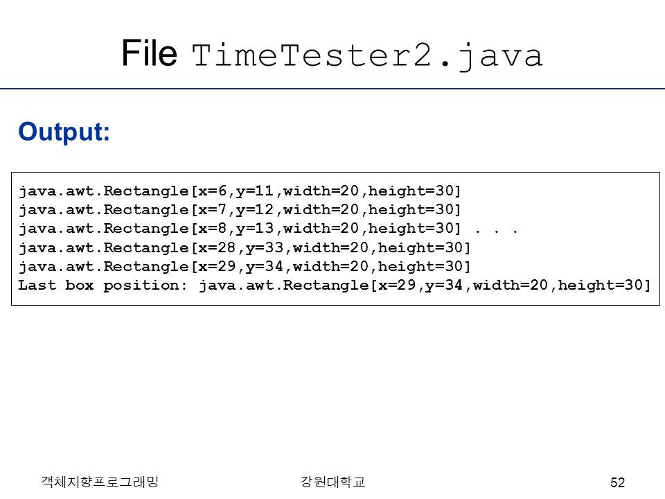 객체지향프로그래밍강원대학교 File TimeTester2.java java.awt.Rectangle[x=6,y=11,width=20,height=30] java.awt.Rectangle[x=7,y=12,width=20,height=30] java.awt.Rectangl