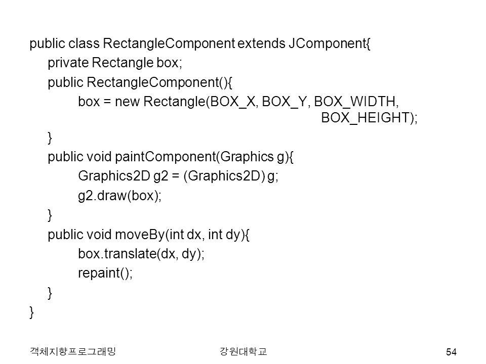public class RectangleComponent extends JComponent{ private Rectangle box; public RectangleComponent(){ box = new Rectangle(BOX_X, BOX_Y, BOX_WIDTH, B