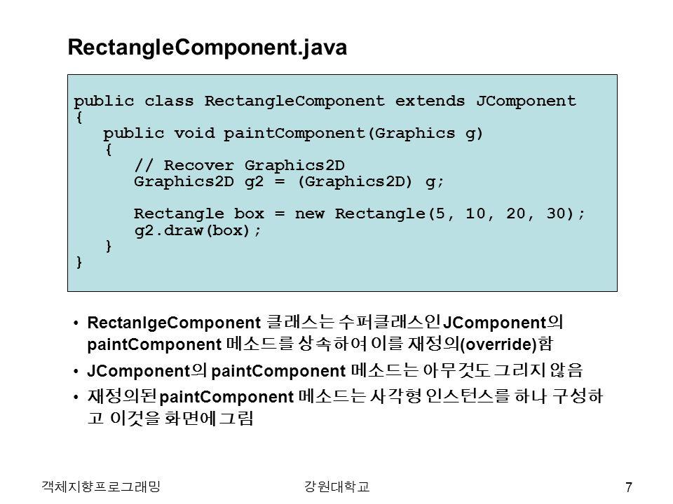 객체지향프로그래밍강원대학교 public class RectangleComponent extends JComponent { public void paintComponent(Graphics g) { // Recover Graphics2D Graphics2D g2 = (Gr