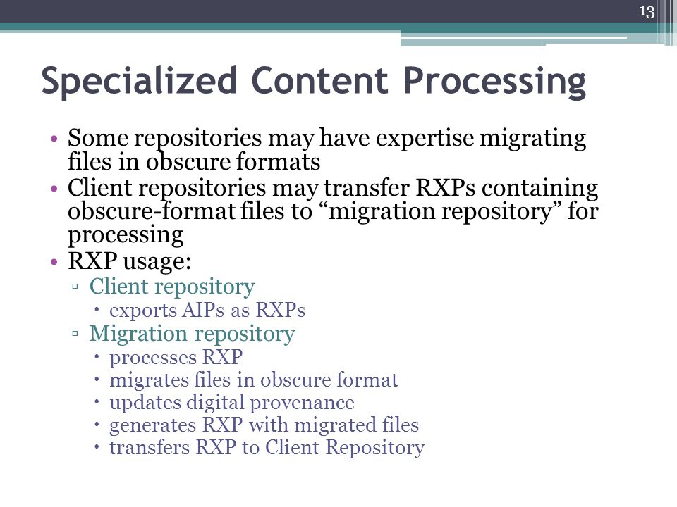 Specialized Content Processing Some repositories may have expertise migrating files in obscure formats Client repositories may transfer RXPs containing obscure-format files to migration repository for processing RXP usage: ▫Client repository  exports AIPs as RXPs ▫Migration repository  processes RXP  migrates files in obscure format  updates digital provenance  generates RXP with migrated files  transfers RXP to Client Repository 13