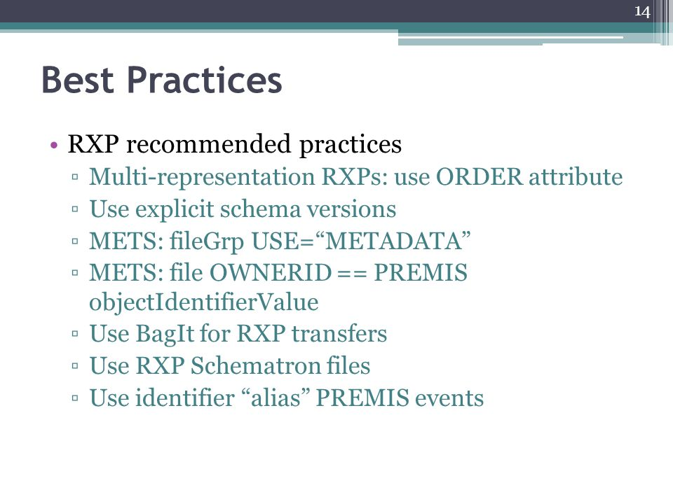 Best Practices RXP recommended practices ▫Multi-representation RXPs: use ORDER attribute ▫Use explicit schema versions ▫METS: fileGrp USE= METADATA ▫METS: file OWNERID == PREMIS objectIdentifierValue ▫Use BagIt for RXP transfers ▫Use RXP Schematron files ▫Use identifier alias PREMIS events 14