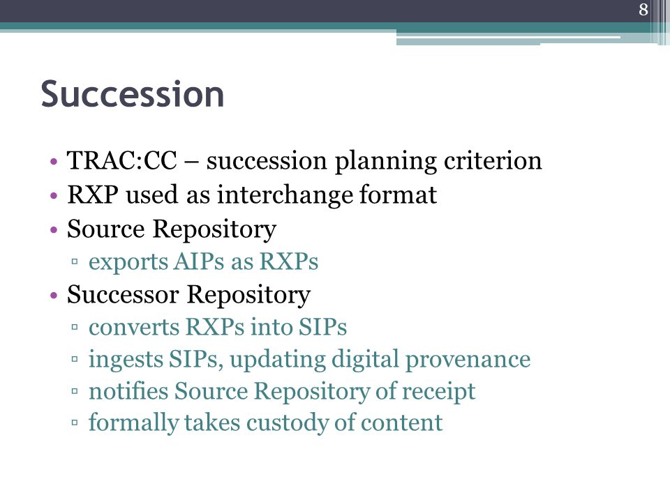 Succession TRAC:CC – succession planning criterion RXP used as interchange format Source Repository ▫exports AIPs as RXPs Successor Repository ▫converts RXPs into SIPs ▫ingests SIPs, updating digital provenance ▫notifies Source Repository of receipt ▫formally takes custody of content 8