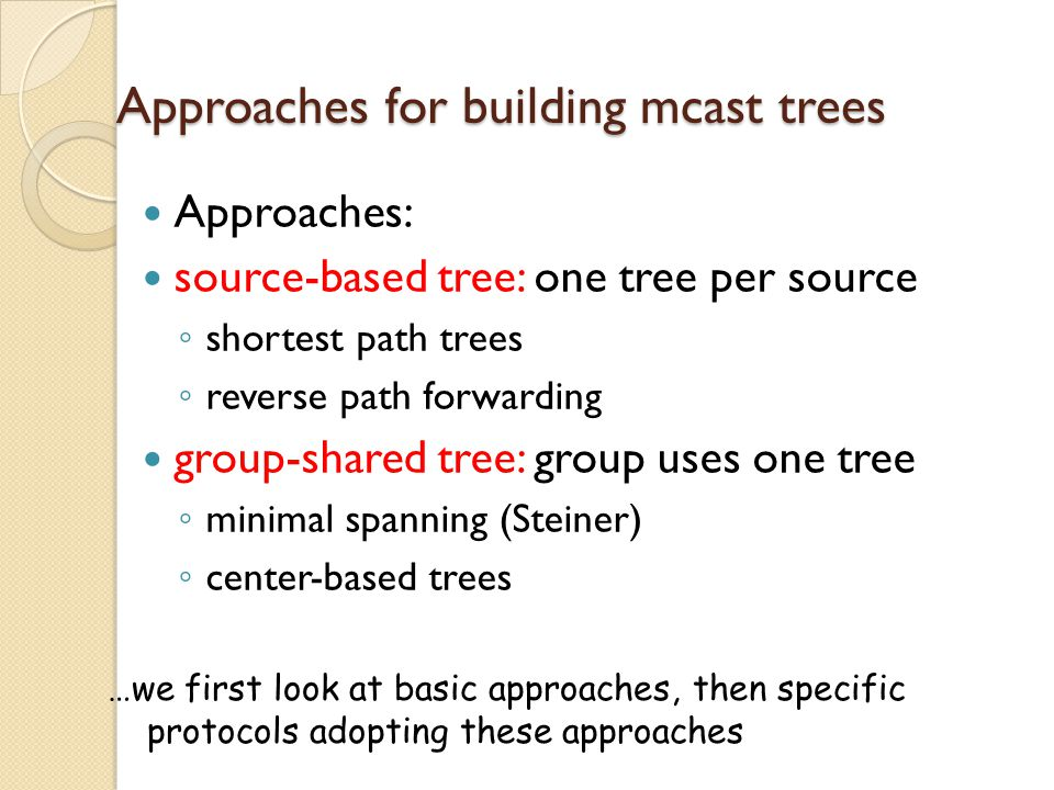 Approaches for building mcast trees Approaches: source-based tree: one tree per source ◦ shortest path trees ◦ reverse path forwarding group-shared tree: group uses one tree ◦ minimal spanning (Steiner) ◦ center-based trees …we first look at basic approaches, then specific protocols adopting these approaches
