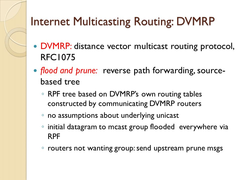 Internet Multicasting Routing: DVMRP DVMRP: distance vector multicast routing protocol, RFC1075 flood and prune: reverse path forwarding, source- based tree ◦ RPF tree based on DVMRP's own routing tables constructed by communicating DVMRP routers ◦ no assumptions about underlying unicast ◦ initial datagram to mcast group flooded everywhere via RPF ◦ routers not wanting group: send upstream prune msgs