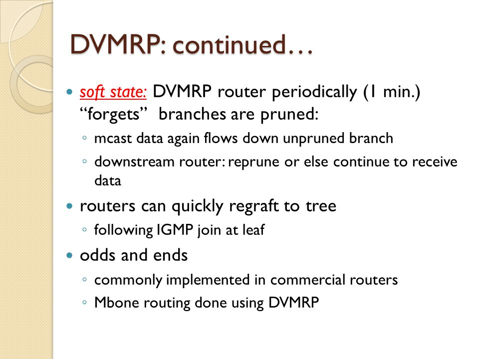 DVMRP: continued… soft state: DVMRP router periodically (1 min.) forgets branches are pruned: ◦ mcast data again flows down unpruned branch ◦ downstream router: reprune or else continue to receive data routers can quickly regraft to tree ◦ following IGMP join at leaf odds and ends ◦ commonly implemented in commercial routers ◦ Mbone routing done using DVMRP