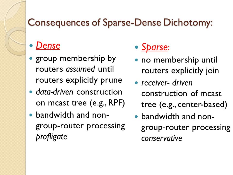 Consequences of Sparse-Dense Dichotomy: Dense group membership by routers assumed until routers explicitly prune data-driven construction on mcast tree (e.g., RPF) bandwidth and non- group-router processing profligate Sparse : no membership until routers explicitly join receiver- driven construction of mcast tree (e.g., center-based) bandwidth and non- group-router processing conservative