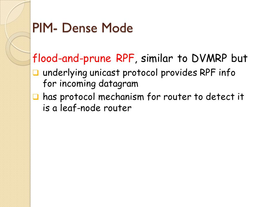 PIM- Dense Mode flood-and-prune RPF, similar to DVMRP but  underlying unicast protocol provides RPF info for incoming datagram  has protocol mechanism for router to detect it is a leaf-node router