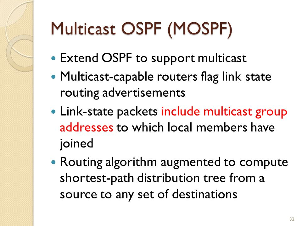Multicast OSPF (MOSPF) Extend OSPF to support multicast Multicast-capable routers flag link state routing advertisements Link-state packets include multicast group addresses to which local members have joined Routing algorithm augmented to compute shortest-path distribution tree from a source to any set of destinations 32